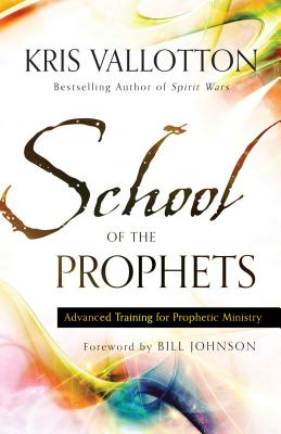 School of the Prophets: Advanced Training for Prophetic Ministry - Vallotton, Kris, and Johnson, Bill, Pastor (Foreword by)