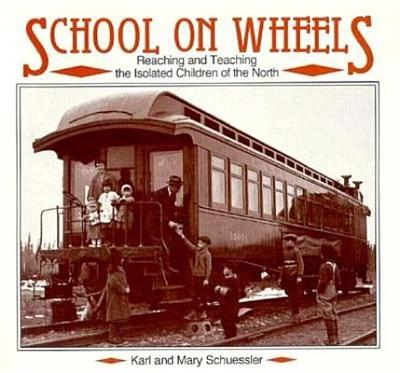 School on Wheels: Reaching and Teaching the Isolated Children of the North - Schuessler, Karl
