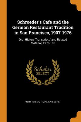 Schroeder's Cafe and the German Restaurant Tradition in San Francisco, 1907-1976: Oral History Transcript / And Related Material, 1976-198 - Teiser, Ruth, and Kniesche, T Max