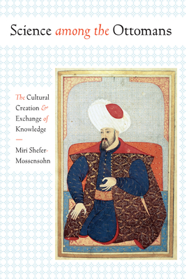 Science Among the Ottomans: The Cultural Creation and Exchange of Knowledge - Shefer-Mossensohn, Miri