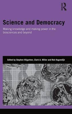 Science and Democracy: Making Knowledge and Making Power in the Biosciences and Beyond - Hilgartner, Stephen (Editor), and Miller, Clark (Editor), and Hagendijk, Rob (Editor)