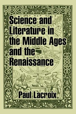 Science and Literature in the Middle Ages and the Renaissance - LaCroix, Paul