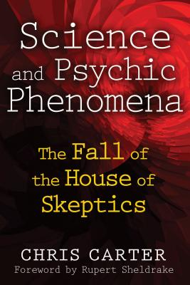 Science and Psychic Phenomena: The Fall of the House of Skeptics - Carter, Chris, and Sheldrake, Rupert, Ph.D. (Foreword by)