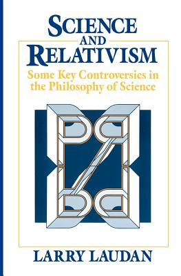Science and Relativism: Some Key Controversies in the Philosophy of Science - Laudan, Larry, Professor