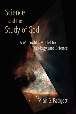 Science and the Study of God: A Mutuality Model for Theology and Science - Padgett, Alan G