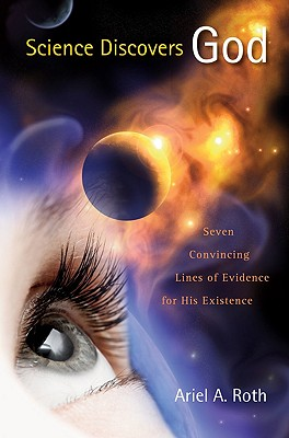 Science Discovers God: Seven Convincing Lines of Evidence for His Existence - Roth, Ariel A