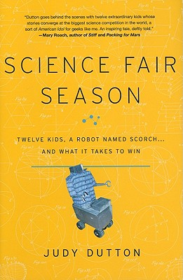 Science Fair Season: Twelve Kids, a Robot Named Scorch... and What It Takes to Win - Dutton, Judy