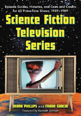 Science Fiction Television Series: Episode Guides, Histories, and Casts and Credits for 62 Prime-Time Shows, 1959 Through 1989 - Phillips, Mark, Dr., and Garcia, Frank, and Johnson, Kenneth (Foreword by)