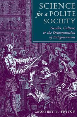 Science for a Polite Society: Gender, Culture, and the Demonstration of Enlightenment - Sutton, Geoffrey V