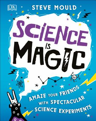 Science Is Magic: Amaze Your Friends with Spectacular Science Experiments - Mould, Steve