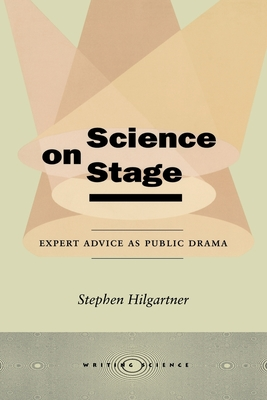 Science on Stage: Expert Advice as Public Drama - Hilgartner, Stephen