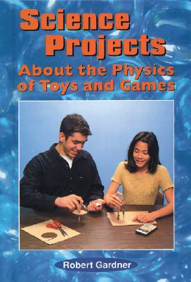Science Projects about the Physics of Toys and Games - Gardner, Robert