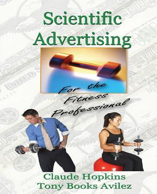 Scientific Advertising for the Fitness Professional - Avilez, Tony Books, and Hopkins, Claude, and Fitzgerald, Kathy (Editor)