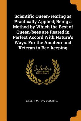 Scientific Queen-Rearing as Practically Applied; Being a Method by Which the Best of Queen-Bees Are Reared in Perfect Accord with Nature's Ways. for the Amateur and Veteran in Bee-Keeping - Doolittle, Gilbert M 1846-
