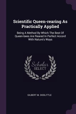 Scientific Queen-Rearing as Practically Applied: Being a Method by Which the Best of Queen-Bees Are Reared in Perfect Accord with Nature's Ways - Doolittle, Gilbert M