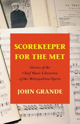 Scorekeeper for the Met: Stories of the Chief Music Librarian of the Metropolitan Opera - Grande, John