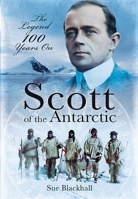 Scott of the Antarctic: The Legend 100 Years On - Blackhall, Sue