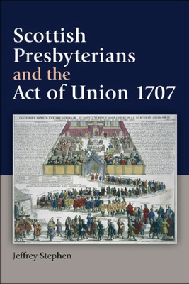 Scottish Presbyterians and the Act of Union 1707 - Stephen, Jeffrey, Dr.