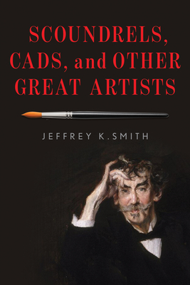 Scoundrels, Cads, and Other Great Artists - Smith, Jeffrey K.