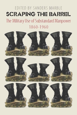Scraping the Barrel: The Military Use of Substandard Manpower, 1860-1960 - Marble, Sanders (Editor)