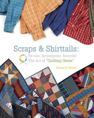 Scraps & Shirttails: Reuse, Repupose, Recycle! the Art of Quilting Green - Hunter, Bonnie K