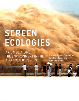 Screen Ecologies: Art, Media, and the Environment in the Asia-Pacific Region - Hjorth, Larissa, and Pink, Sarah, and Sharp, Kristen