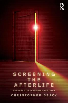 Screening the Afterlife: Theology, Eschatology, and Film - Deacy, Christopher
