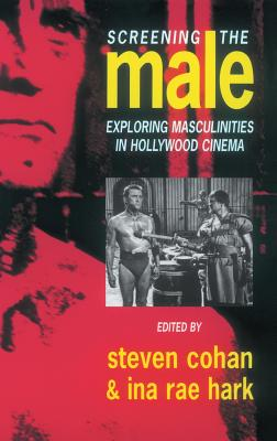 Screening the Male: Exploring Masculinities in the Hollywood Cinema - Cohan, Steve (Editor), and Hark, Ina Rae (Editor)