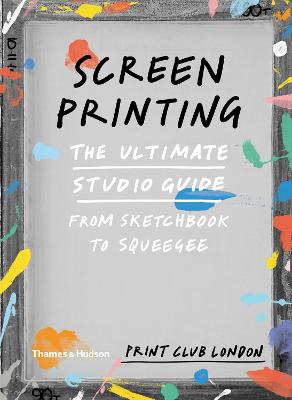 Screenprinting: The Ultimate Studio Guide from Sketchbook to Squeegee - Print Club London