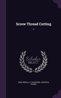 Screw Thread Cutting .. - Oberg, Erik, and Valentine, A L, and Stabel, Joseph M