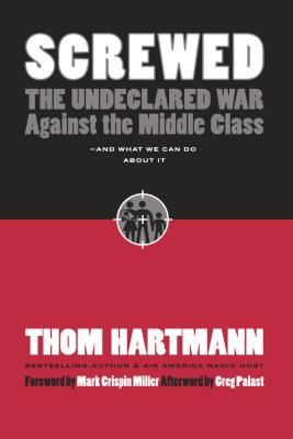 Screwed: The Undeclared War Against the Middle Class -- And What We Can Do about It - Hartmann, Thom