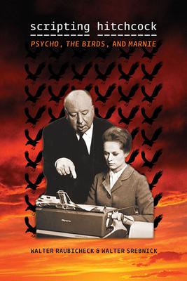 Scripting Hitchcock: Psycho, the Birds, and Marnie - Raubicheck, Walter, and Srebnick, Walter