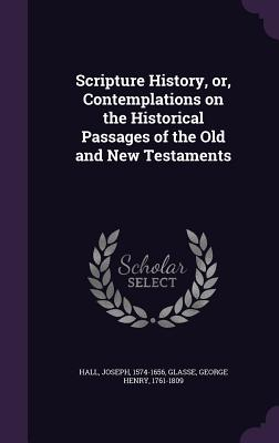 Scripture History, Or, Contemplations on the Historical Passages of the Old and New Testaments - Hall, Joseph, and Glasse, George Henry