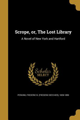 Scrope, Or, the Lost Library: A Novel of New York and Hartford - Perkins, Frederic Beecher (Creator)