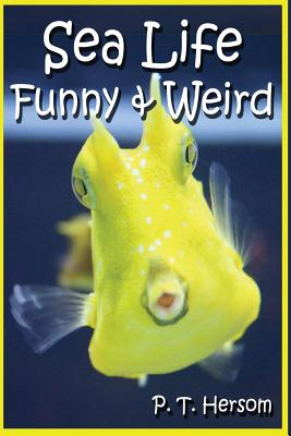 Sea Life Funny & Weird Marine Animals: Learn with Amazing Photos and Facts about Ocean Marine Sea Animals. - Hersom, P T
