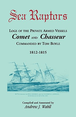 Sea Raptors: Logs of Voyages of Private Armed Vessels, Comet and Chasseur, Commanded by Tom Boyle, 1812-1815 - Wahll, Andrew