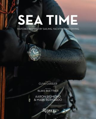 Sea Time: Watches Inspired by Sailing, Yachting and Diving - Sigmond, Aaron, and Bernardo, Mark, and Cussler, Clive (Foreword by)