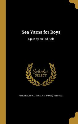 Sea Yarns for Boys: Spun by an Old Salt - Henderson, W J (William James) 1855-1 (Creator)