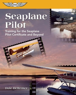 Seaplane Pilot: Training for the Seaplane Certificate and Beyond - De Remer Ph D, Dale