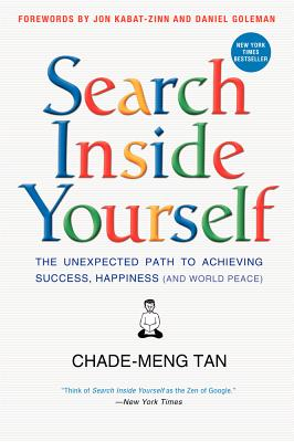 Search Inside Yourself: The Unexpected Path to Achieving Success, Happiness (and World Peace) - Tan, Chade-Meng, and Goleman, Daniel, Prof., and Kabat-Zinn, Jon, PhD