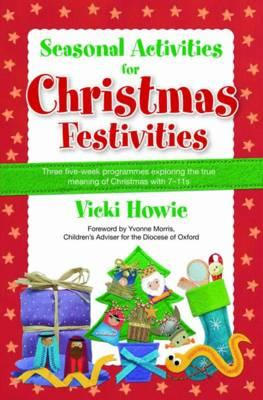 Seasonal Activities for Christmas Festivities!: Three Five-week Teaching Programmes Exploring the True Meaning of Christmas with 7-11s - Howie, Vicki