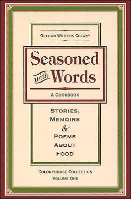 Seasoned with Words: A Cookbook; Stories, Memoirs & Poems about Food - Oregon Writers Colony