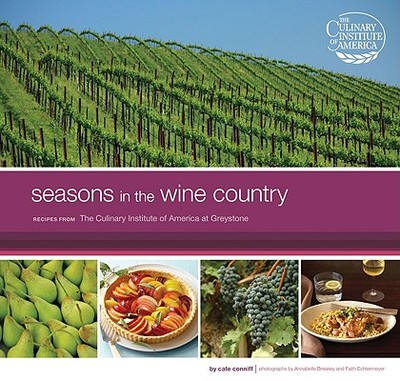 Seasons in the Wine Country: Recipes from the Culinary Institute of America at Greystone - Conniff, Cate, and Breakey, Annabelle (Photographer), and Echtermeyer, Faith (Photographer)