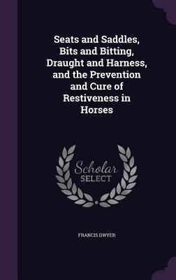 Seats and Saddles, Bits and Bitting, Draught and Harness, and the Prevention and Cure of Restiveness in Horses - Dwyer, Francis