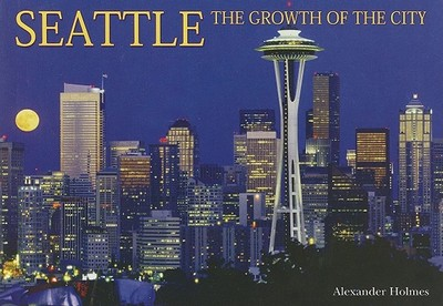 Seattle: The Growth of the City - Holmes, Alexander
