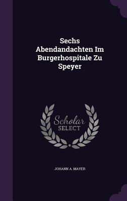 Sechs Abendandachten Im Burgerhospitale Zu Speyer - Mayer, Johann A