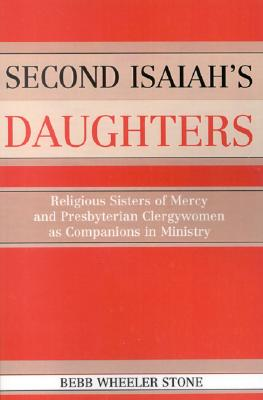 Second Isaiah's Daughters: Religious Sisters of Mercy and Presbyterian Clergywomen as Companions in Ministry - Stone, Bebb Wheeler