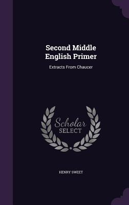 Second Middle English Primer: Extracts from Chaucer - Sweet, Henry