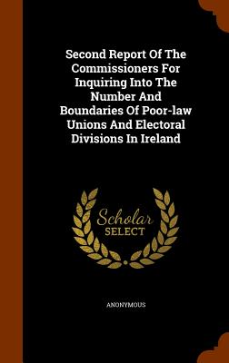 Second Report of the Commissioners for Inquiring Into the Number and Boundaries of Poor-Law Unions and Electoral Divisions in Ireland - Anonymous