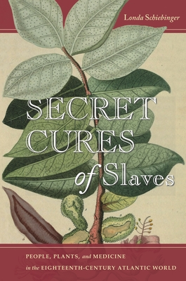 Secret Cures of Slaves: People, Plants, and Medicine in the Eighteenth-Century Atlantic World - Schiebinger, Londa